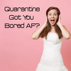 Quarantine got you bored AF